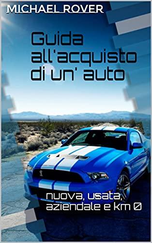 GUIDA ALL'ACQUISTO DI UN' AUTO: nuova, usata, aziendale e km 0 (Italian Edition)