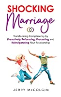 Shocking Marriage: Transforming Complacency by Proactively Refocusing, Protecting and Reinvigorating Your Relationship