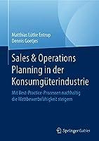 Sales & Operations Planning in der Konsumgueterindustrie: Mit Best-Practice-Prozessen nachhaltig die Wettbewerbsfaehigkeit steigern