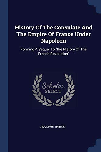 HIST OF THE CONSULATE & THE EM: Forming a Sequel to the History of the French Revolution