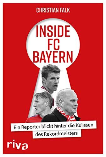 Inside FC Bayern: Ein Reporter blickt hinter die Kulissen des Rekordmeisters (German Edition)
