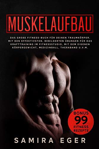 Muskelaufbau: Das große Fitness Buch für deinen Traumkörper. Mit den effektivsten, bebilderten Übungen für das Krafttraining! BONUS: 99 geniale Fitness Rezepte