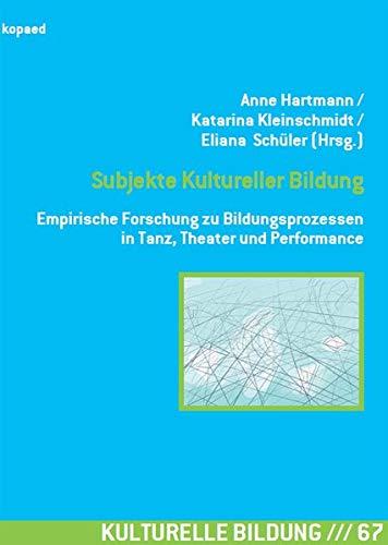 Subjekte Kultureller Bildung: Empirische Forschung zu Bildungsprozessen in Tanz, Theater und Performance (Kulturelle Bildung)