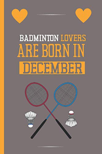 Badminton Lovers Are Born In December: Cute Blank Lined Notebook Journal- Perfect Gift For Badminton Lovers - Perfect Gift For Christmas & Birthday & Thanksgiving