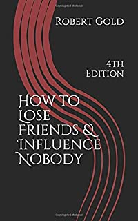 How to Lose Friends & Influence Nobody: 4th Edition