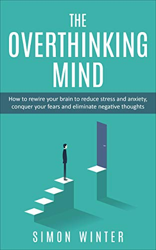 The Overthinking Mind: How to Rewire your Brain to Reduce Stress and Anxiety, Conquer Your Fears and Eliminate Negative Thoughts (English Edition)
