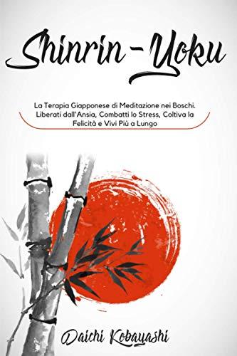 Shinrin-Yoku: La Terapia Giapponese di Meditazione nei Boschi. Liberati dall'Ansia, Combatti lo Stress, Coltiva la Felicità e Vivi Più a Lungo