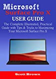 MICROSOFT SURFACE PRO X USER GUIDE: The Complete Illustrated, Practical Guide with Tips & Tricks to Maximizing your Microsoft Surface Pro X