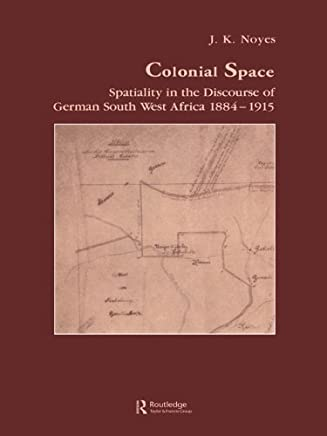 Colonial Space: Spatiality in the Discourse of German South West Africa 1884-1915 (Studies in Anthropology and History Book 4)