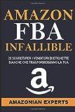 Amazon Fba Infallibile: 23 Segreti Per I Venditori Di Etichette Bianche Che Trasformeranno La Tua Conoscenza In Denaro