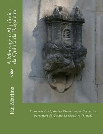 A Mensagem Alquimica da Quinta da Regaleira: Elementos de Alquimia e Esoterismo na Gramática Decoratica da Regaleira (Sintra)