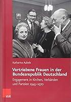 Vertriebene Frauen in Der Bundesrepublik Deutschland: Engagement in Kirchen, Verbanden Und Parteien 1945-1970 (Veroffentlichungen Des Collegium Carolinum)