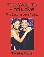 The Way To Find Love: Find Lasting Love Today