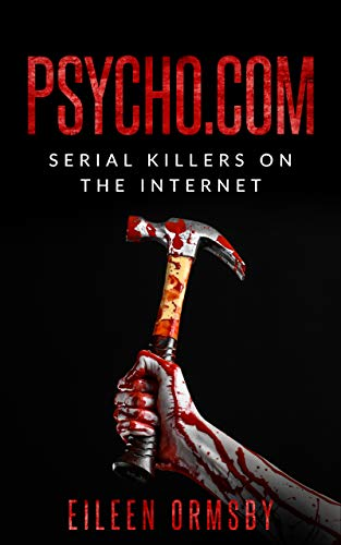 Psycho.com: serial killers on the internet: True stories of psychopaths who became...