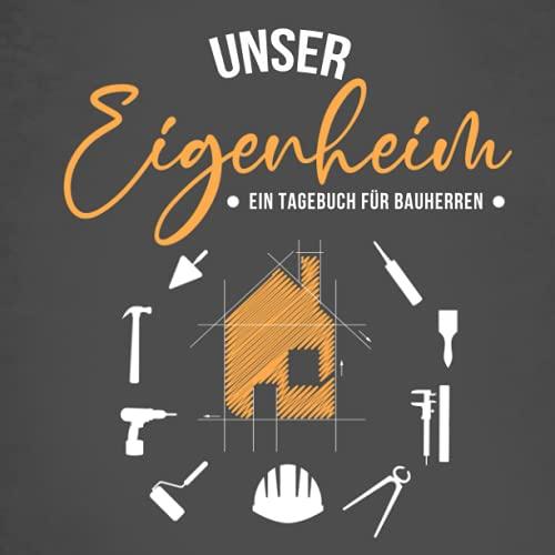Unser Eigenheim - Ein Tagebuch für Bauherren: Kreatives Ausfüllalbum für zukünftige Hausbesitzer   Schönes Geschenk zum Hausbau