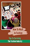 How To Work In Fashion: Tips To Surviving The Fashion Industry: Fashion Industry (English Edition)