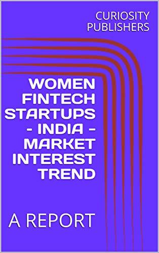 WOMEN FINTECH STARTUPS – INDIA - MARKET INTEREST TREND: A REPORT (English Edition)