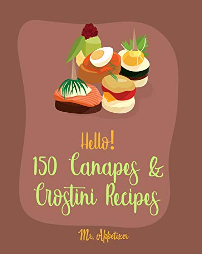 Hello! 150 Canapes & Crostini Recipes: Best Canapes & Crostini Cookbook Ever For Beginners [Canape Cookbook, Basil Cookbook, Cucumber Recipe, Cream Cheese ......