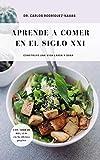 Aprende a comer en el Siglo XXI.: Construye una vida larga y sana...
