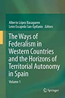 The Ways of Federalism in Western Countries and the Horizons of Territorial Autonomy in Spain: Volume 1
