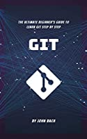 Git: The Ultimate Beginner's Guide to Learn Git Step by Step | 2020 | 1st Edition Front Cover