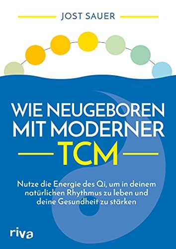 Wie neugeboren mit moderner TCM: Nutze die Energie des Qi, um in deinem natürlichen Rhythmus zu leben und deine Gesundheit zu stärken (German Edition)