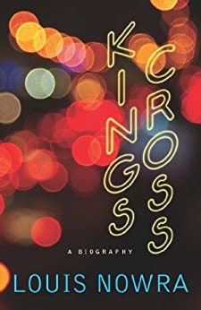 Kings Cross: A biography by [Louis Nowra]