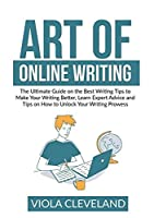 Art of Online Writing: The Ultimate Guide on the Best Writing Tips to Make Your Writing Better, Learn Expert Advice and Tips on How to Unlock Your Writing Prowess
