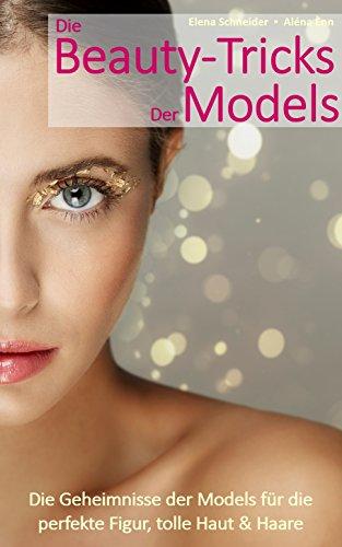 Die Beauty-Tricks der Models: Die Geheimnisse der Models für die perfekte Figur, tolle Haut und Haare (Die besten Tricks der Models 1)