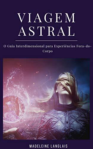 Viagem Astral: O Guia Interdimensional para Experiências Fora-do-Corpo: (Projeção astral, despertar espiritual, espiritualidade, meio, consciência, terceiro olho)