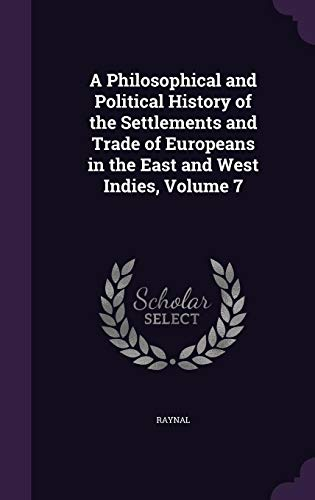A Philosophical and Political History of the Settlements and Trade of Europeans in the East and West Indies, Volume 7