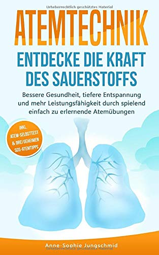 ATEMTECHNIK - Entdecke die Kraft des Sauerstoffs: Bessere Gesundheit, tiefere Entspannung und mehr Leistungsfähigkeit durch spielend einfach zu erlernende Atemübungen