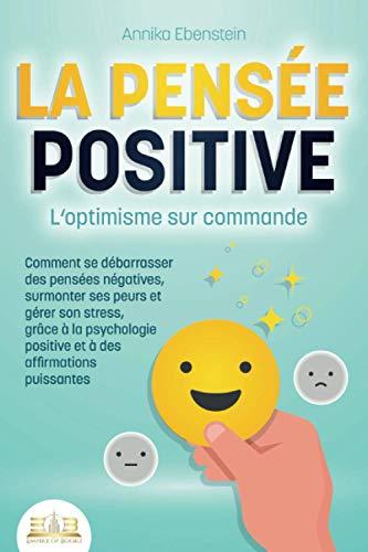 LA PENSÉE POSITIVE - L'optimisme sur commande: Comment se...