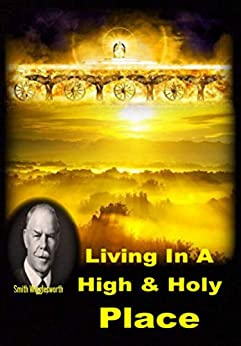 Living In A High & Holy Place by Smith Wigglesworth by [Michael Yeager]