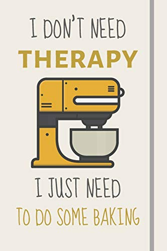 I Don't Need Therapy - I Just Need To Do Some Baking: Funny Novelty Baking Gift For Women - Lined Journal or Notebook