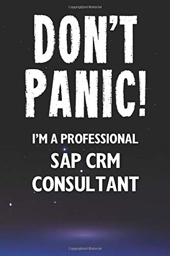 Don\'t Panic! I\'m A Professional SAP CRM Consultant: Customized 100 Page Lined Notebook Journal Gift For A Busy SAP CRM Consultant: Far Better Than A Throw Away Greeting Card.