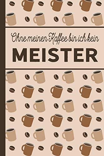 Ohne meinen Kaffee bin ich kein Meister: blanko A5 Notizbuch liniert mit über 100 Seiten - Kaffeemotiv Softcover für Meister