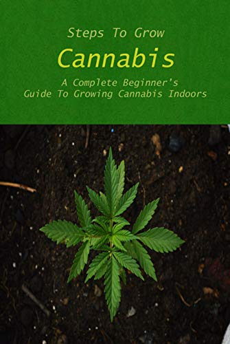 Steps To Grow Cannabis: A Complete Beginner's Guide To Growing Cannabis Indoors: Step-by-Step Instructions and Examples for Growing Cannabis Indoors! (English Edition)