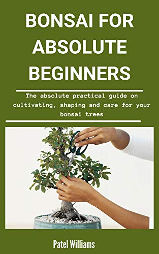 Bonsai For Absolute Beginners: The Absolute Practical Guide on Cultivating, Shaping And Care For Your Bonsai Trees