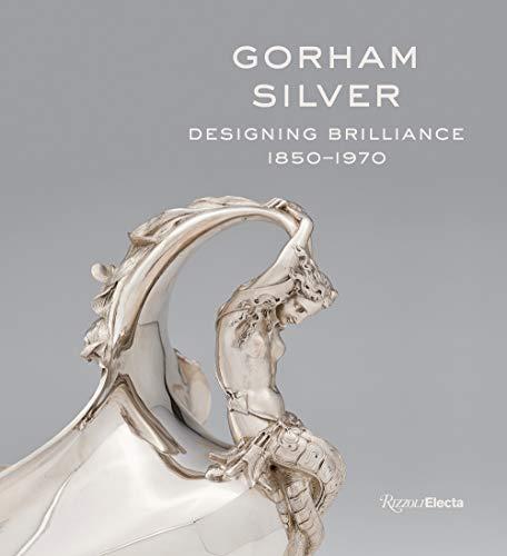 Gorham Silver: Designing Brilliance, 1850-1970 (RIZZOLI ELECTA)