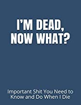 I'M DEAD, NOW WHAT?: Important Shit You Need to Know & Do When I Die (Estate Planner, Funeral Details, Final Wishes, Asset...