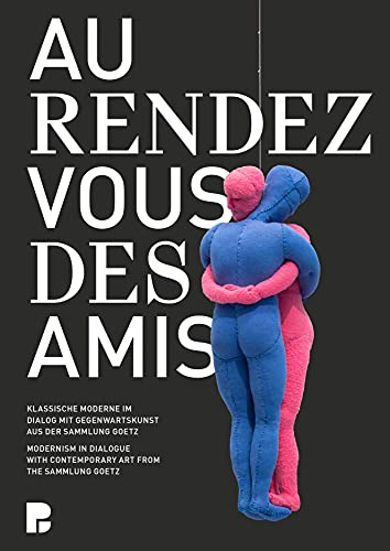 Au Rendez-Vous Des Amis: Modernism in Dialogue with Contemporary Art from the Sammlung Goetz