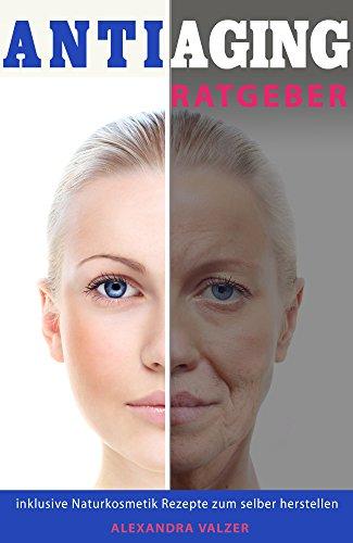 Anti Aging Ratgeber inklusive Naturkosmetik Rezepte zum selber herstellen