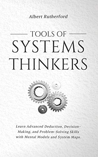 Compare Textbook Prices for Tools of Systems Thinkers: Learn Advanced Deduction, Decision-Making, and Problem-Solving Skills with Mental Models and System Maps  ISBN 9798590536474 by Rutherford, Albert