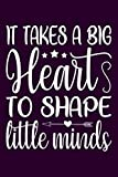 It Takes a Big Heart to Shape Little Minds: Lined Journal, 6X9, 120 Pages