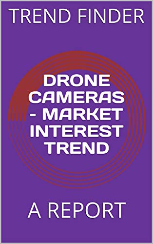 DRONE CAMERAS – MARKET INTEREST TREND: A REPORT (English Edition)