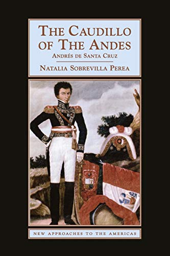 The Caudillo of the Andes: Andrés de Santa Cruz (New...