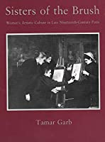 Sisters of the Brush: Women`s Artistic Culture in Late Nineteenth-Century Paris