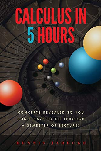 Calculus in 5 hours: concepts revealed so you don't have to sit through a semester of lectures