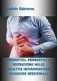 PREBIOTICI, PROBIOTICI e NUTRIZIONE NELLE MALATTIE INFIAMMATORIE CRONICHE INTESTINALI: Un approccio integrato a un problema complesso